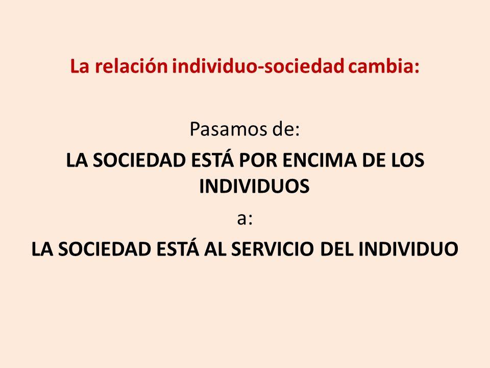La relación individuo-sociedad cambia: Pasamos de: LA SOCIEDAD ESTÁ POR ENCIMA DE LOS INDIVIDUOS a: LA SOCIEDAD ESTÁ AL SERVICIO DEL INDIVIDUO