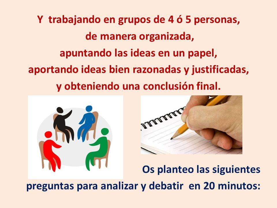 Y trabajando en grupos de 4 ó 5 personas, de manera organizada, apuntando las ideas en un papel, aportando ideas bien razonadas y justificadas, y obteniendo una conclusión final.