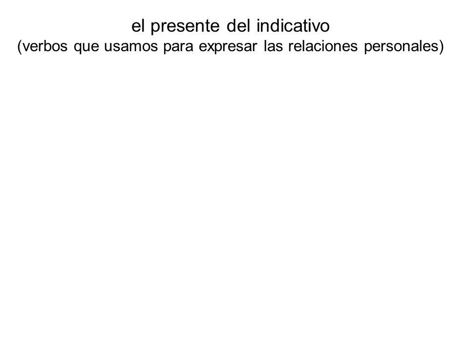 el presente del indicativo (verbos que usamos para expresar las relaciones personales)