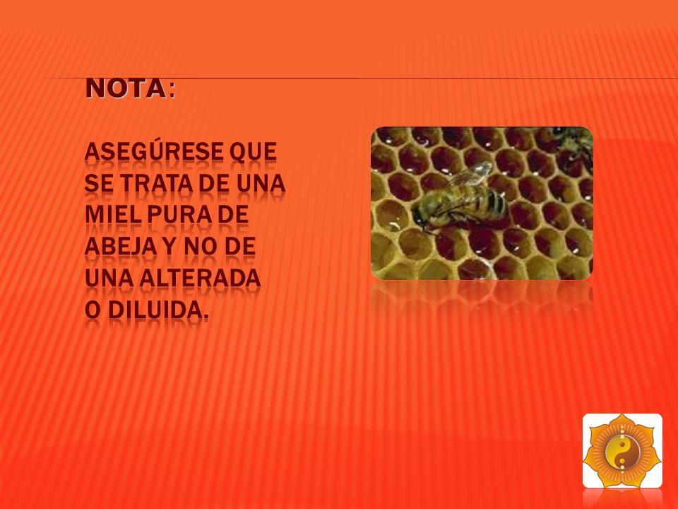 Nota: Asegúrese que se trata de una miel pura de abeja y no de una alterada o diluida.