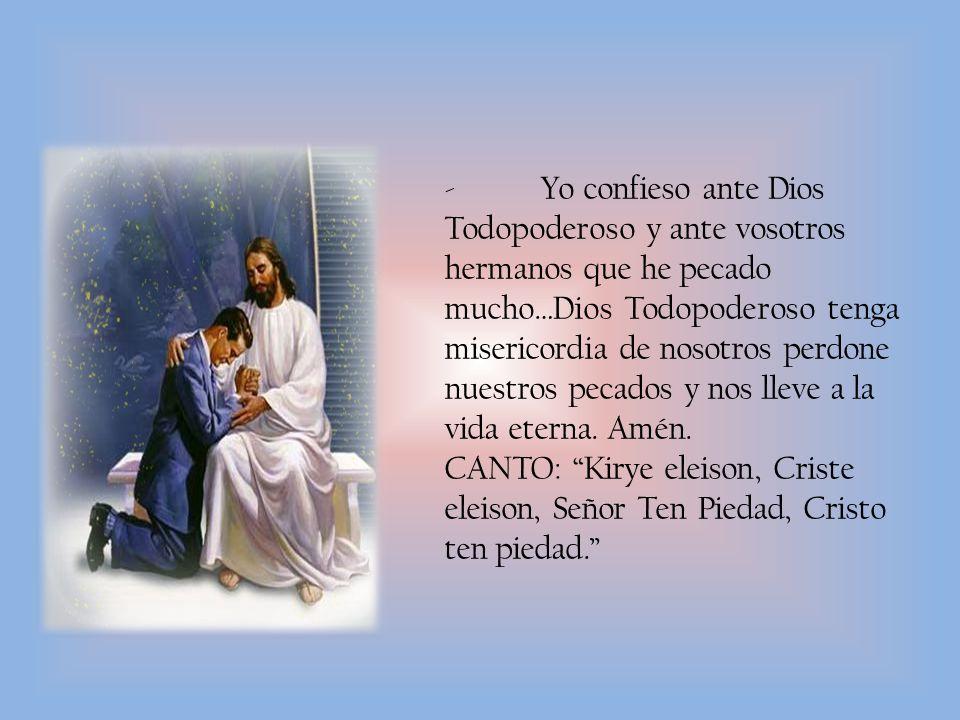 - Yo confieso ante Dios Todopoderoso y ante vosotros hermanos que he pecado mucho…Dios Todopoderoso tenga misericordia de nosotros perdone nuestros pecados y nos lleve a la vida eterna. Amén.