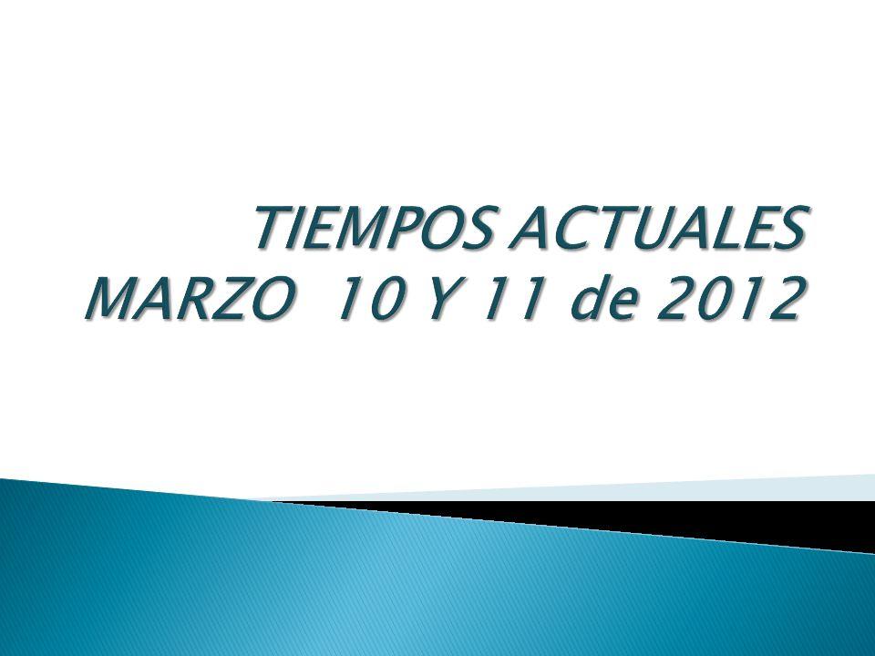 TIEMPOS ACTUALES MARZO 10 Y 11 de 2012