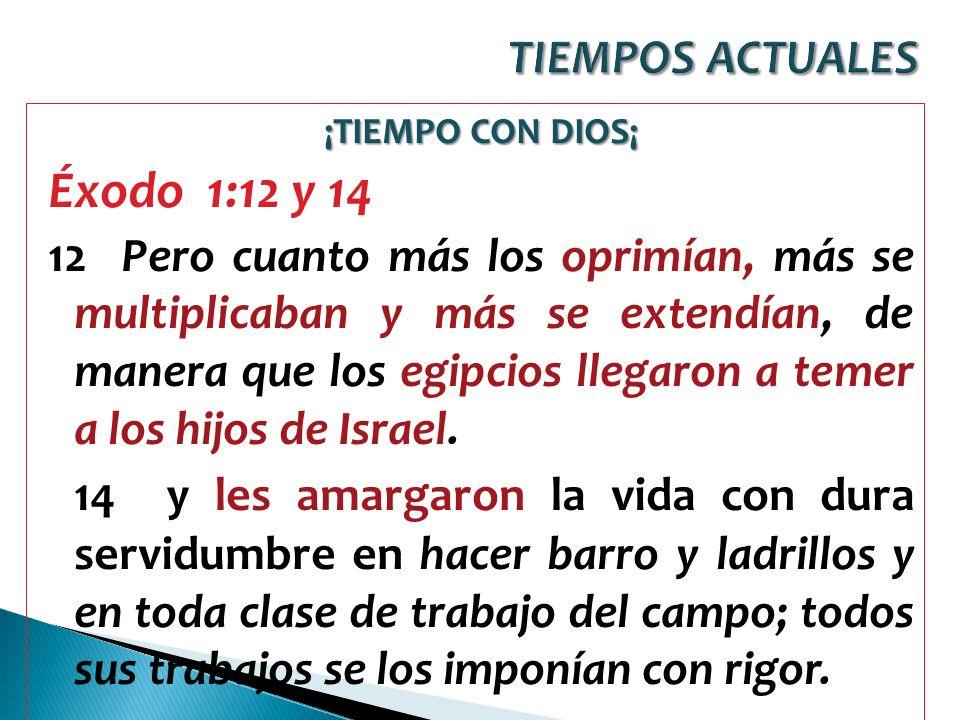 TIEMPOS ACTUALES ¡TIEMPO CON DIOS¡ Éxodo 1:12 y 14.