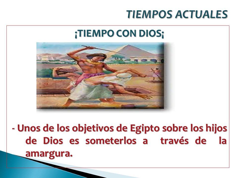 TIEMPOS ACTUALES ¡TIEMPO CON DIOS¡ - Unos de los objetivos de Egipto sobre los hijos de Dios es someterlos a través de la amargura.