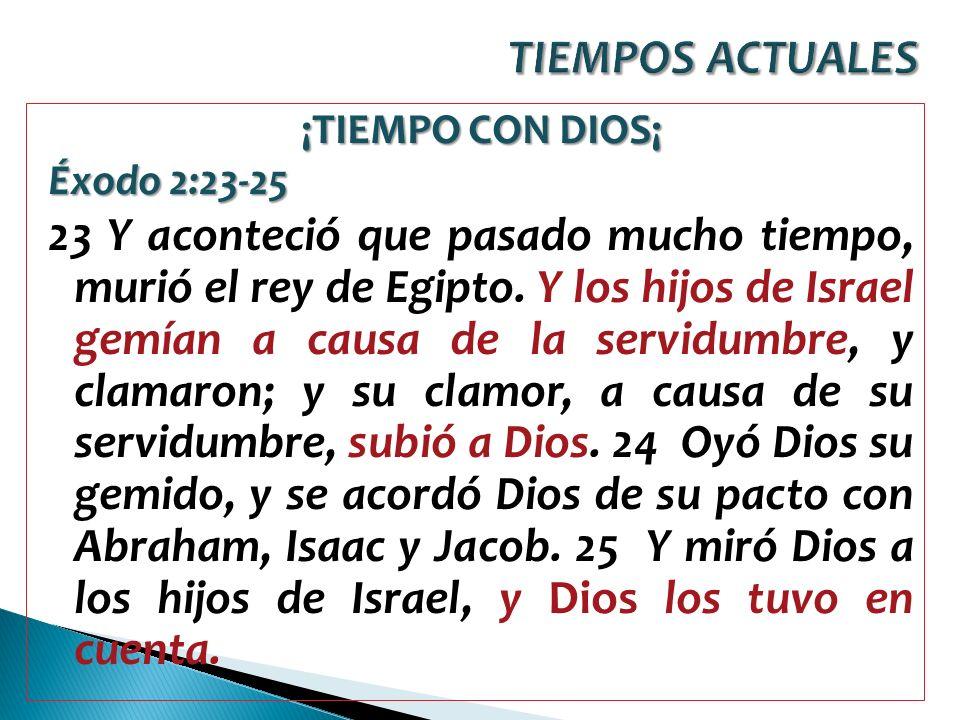TIEMPOS ACTUALES¡TIEMPO CON DIOS¡ Éxodo 2:23-25.