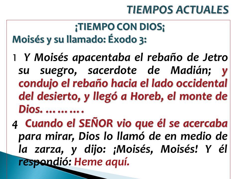 TIEMPOS ACTUALES ¡TIEMPO CON DIOS¡ Moisés y su llamado: Éxodo 3: