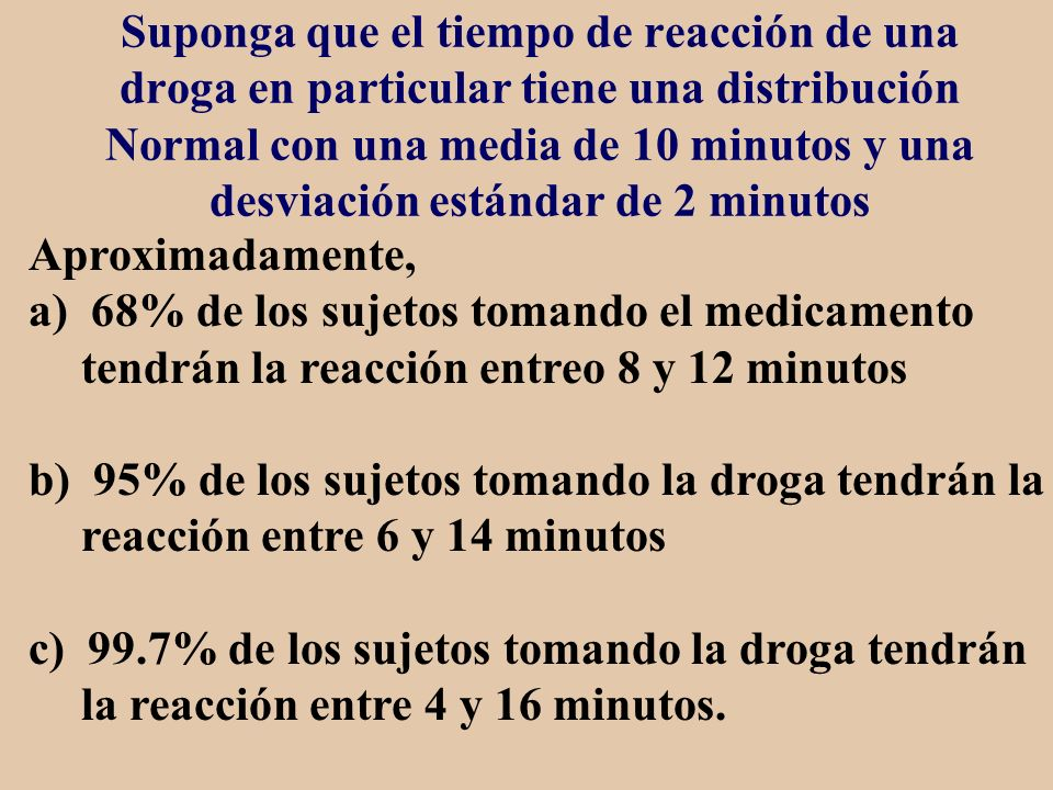Suponga que el tiempo de reacción de una droga en particular tiene una distribución Normal con una media de 10 minutos y una desviación estándar de 2 minutos