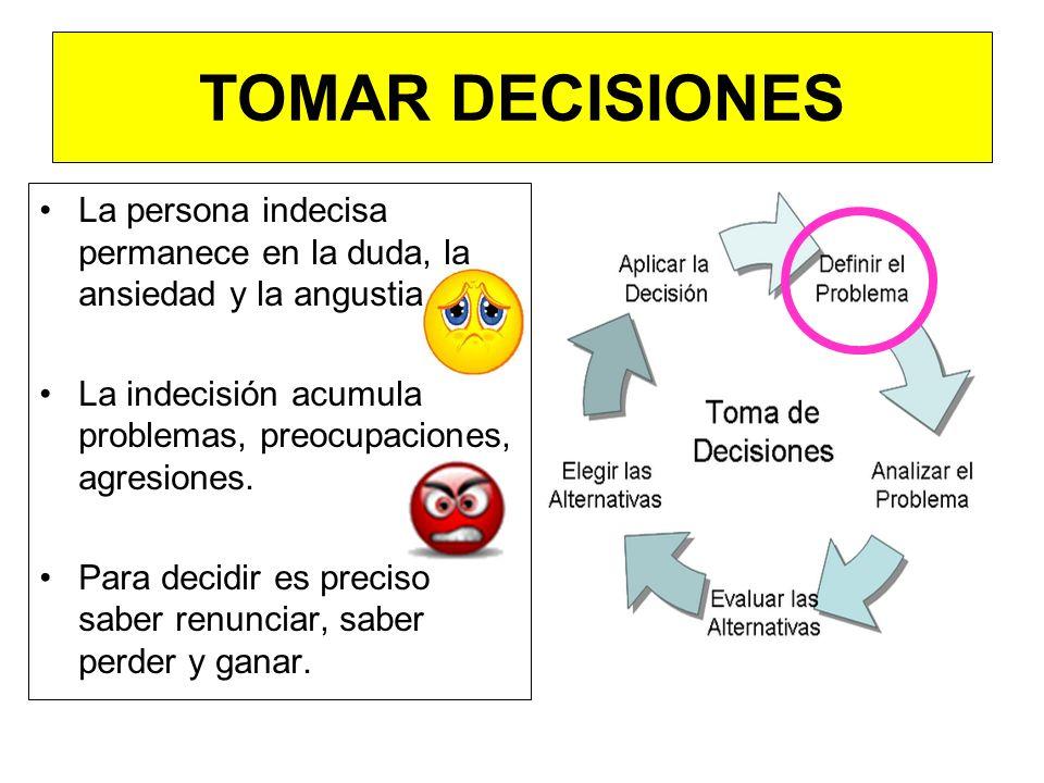 TOMAR DECISIONES La persona indecisa permanece en la duda, la ansiedad y la angustia. La indecisión acumula problemas, preocupaciones, agresiones.