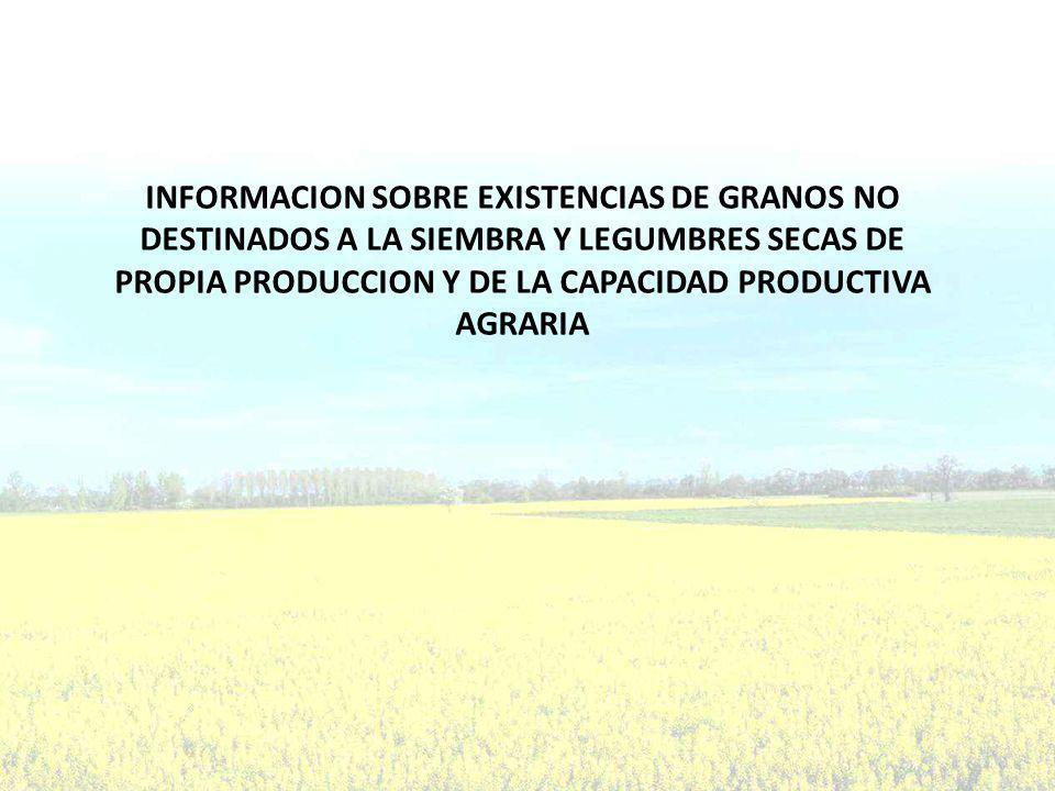 INFORMACION SOBRE EXISTENCIAS DE GRANOS NO DESTINADOS A LA SIEMBRA Y LEGUMBRES SECAS DE PROPIA PRODUCCION Y DE LA CAPACIDAD PRODUCTIVA AGRARIA