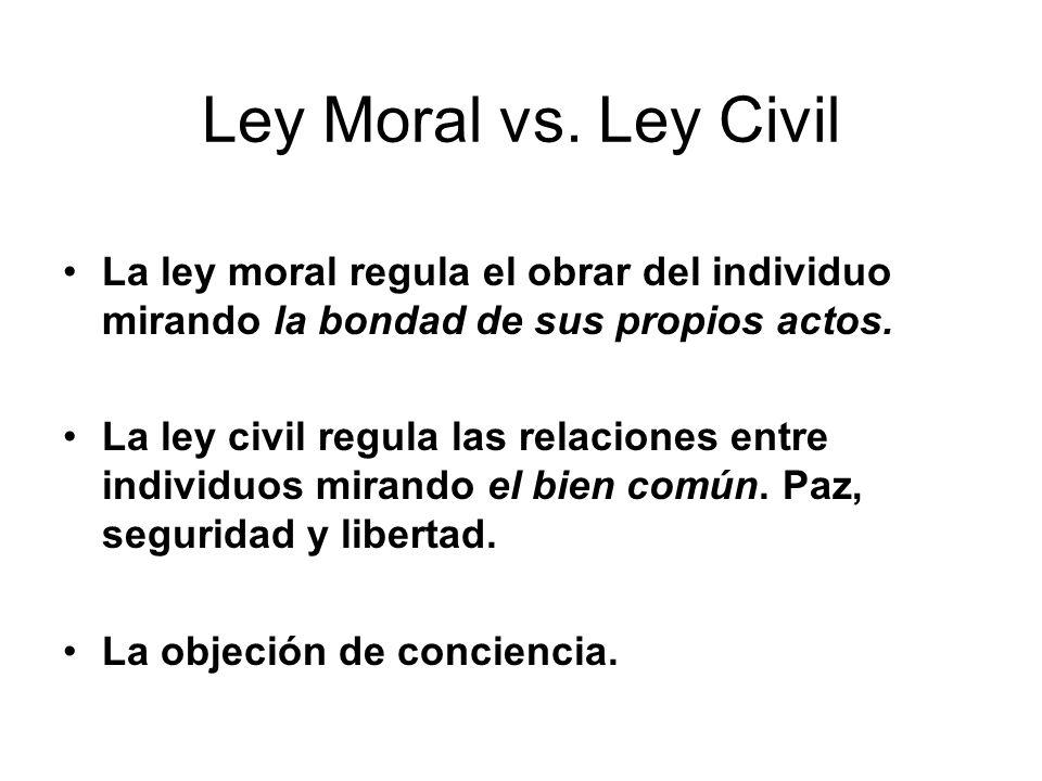 Ley Moral vs. Ley Civil La ley moral regula el obrar del individuo mirando la bondad de sus propios actos.
