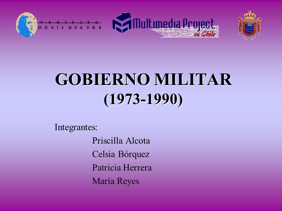 GOBIERNO MILITAR (1973-1990) Integrantes: Priscilla Alcota