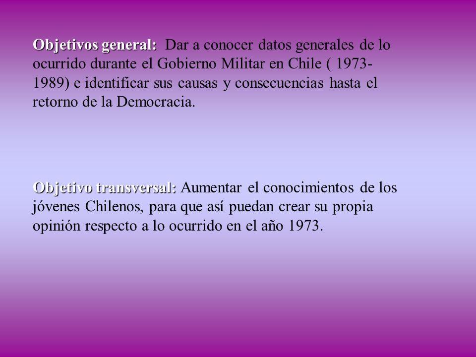 Objetivos general: Dar a conocer datos generales de lo ocurrido durante el Gobierno Militar en Chile ( 1973-1989) e identificar sus causas y consecuencias hasta el retorno de la Democracia.