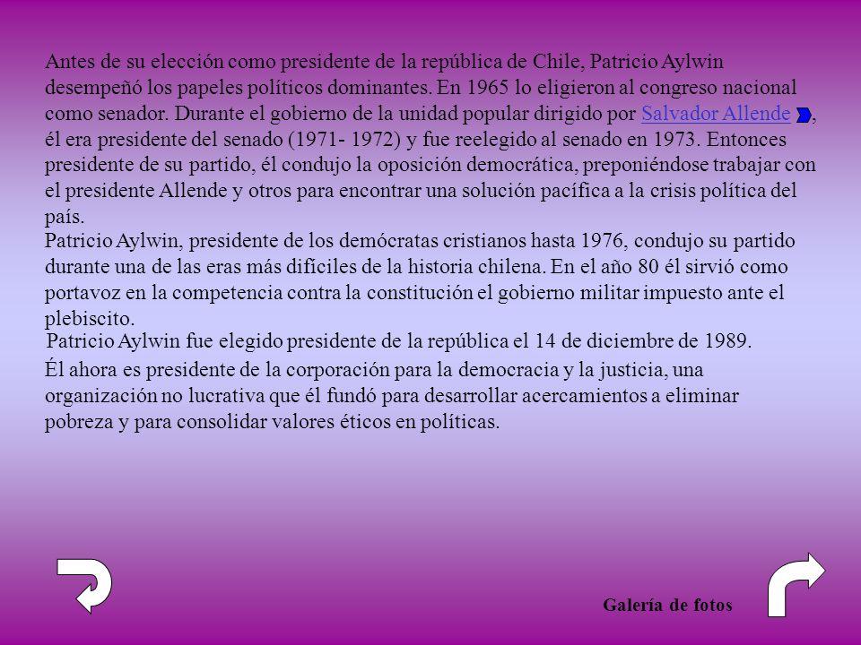 Antes de su elección como presidente de la república de Chile, Patricio Aylwin desempeñó los papeles políticos dominantes. En 1965 lo eligieron al congreso nacional como senador. Durante el gobierno de la unidad popular dirigido por Salvador Allende , él era presidente del senado (1971- 1972) y fue reelegido al senado en 1973. Entonces presidente de su partido, él condujo la oposición democrática, preponiéndose trabajar con el presidente Allende y otros para encontrar una solución pacífica a la crisis política del país.