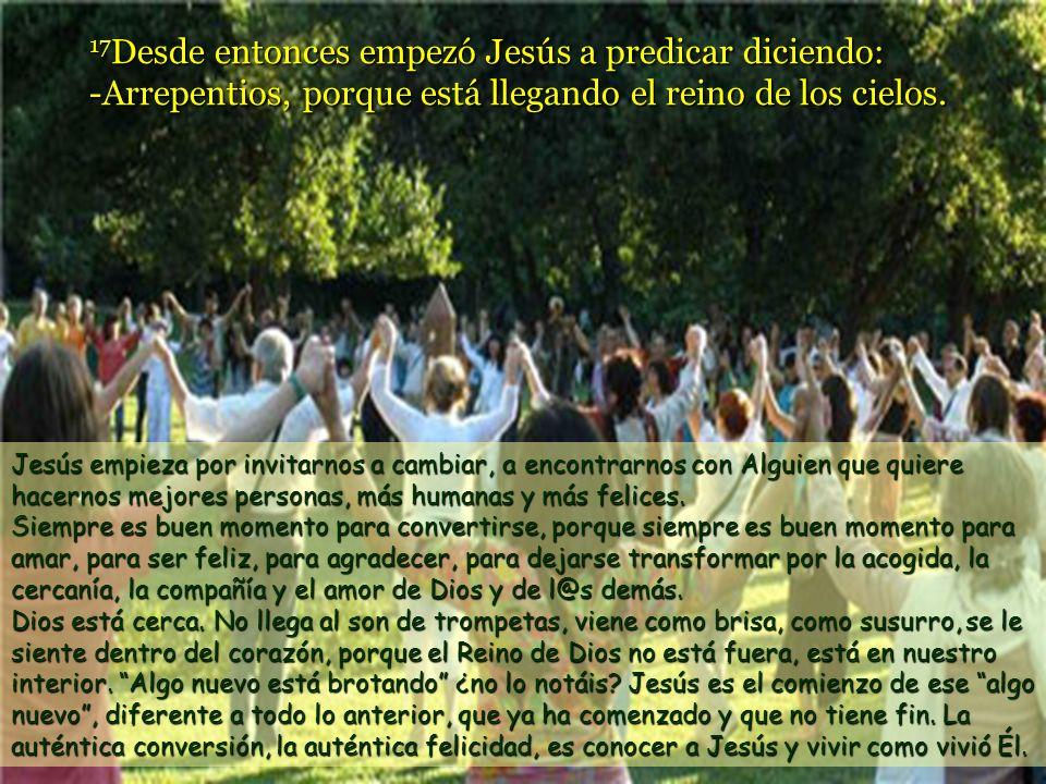 17Desde entonces empezó Jesús a predicar diciendo: -Arrepentios, porque está llegando el reino de los cielos.
