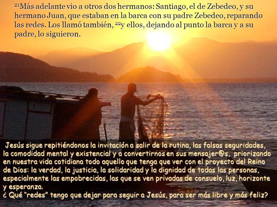 21Más adelante vio a otros dos hermanos: Santiago, el de Zebedeo, y su hermano Juan, que estaban en la barca con su padre Zebedeo, reparando las redes. Los llamó también, 22y ellos, dejando al punto la barca y a su padre, lo siguieron.
