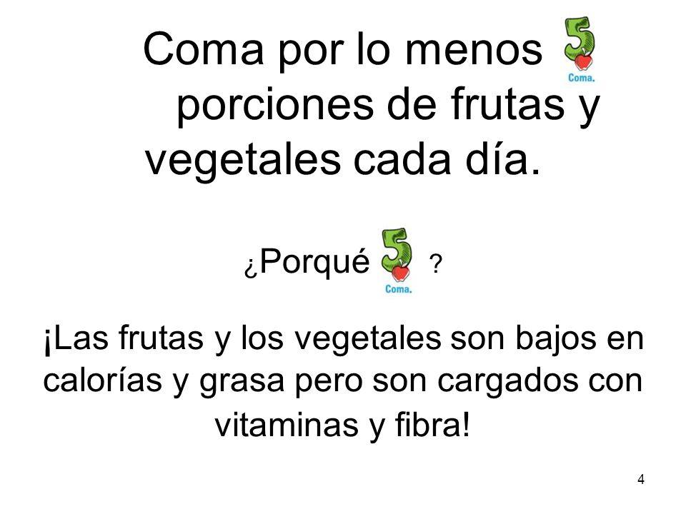 Coma por lo menos porciones de frutas y vegetales cada día. ¿Porqué