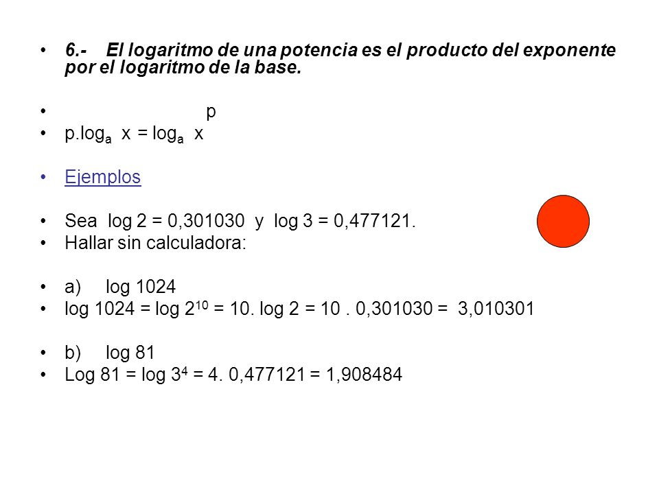 6.- El logaritmo de una potencia es el producto del exponente por el logaritmo de la base.