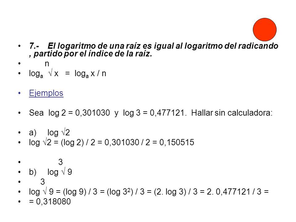 7.- El logaritmo de una raíz es igual al logaritmo del radicando , partido por el índice de la raíz.