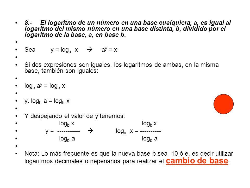 8.- El logaritmo de un número en una base cualquiera, a, es igual al logaritmo del mismo número en una base distinta, b, dividido por el logaritmo de la base, a, en base b.