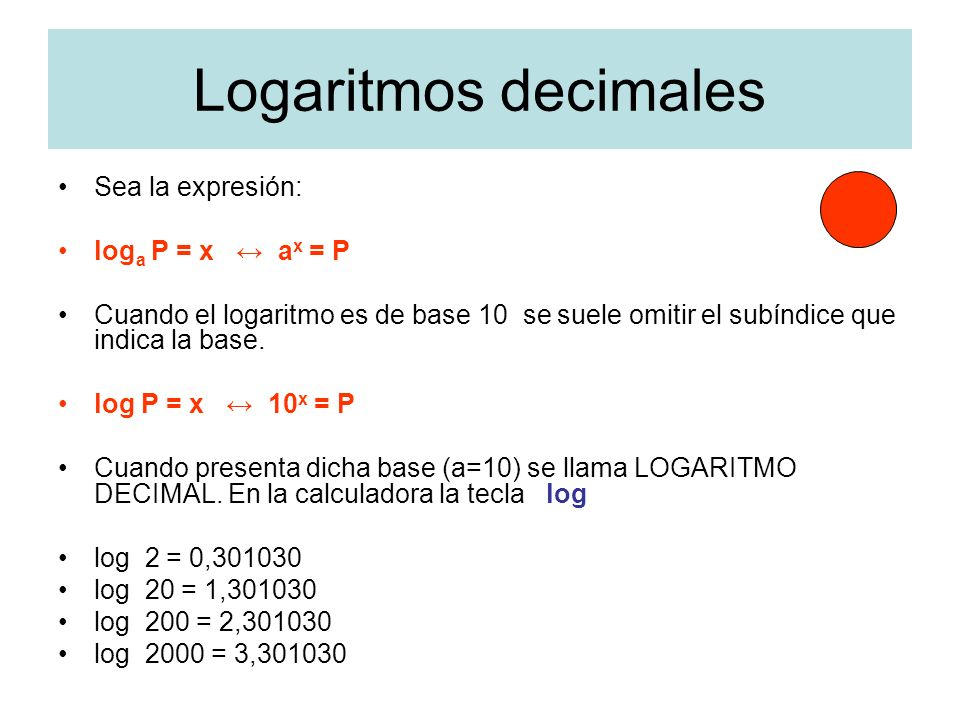 Logaritmos decimales Sea la expresión: loga P = x ↔ ax = P