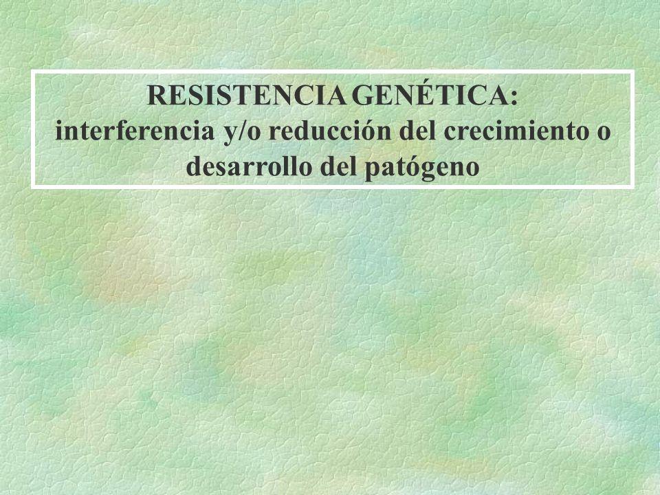 RESISTENCIA GENÉTICA: interferencia y/o reducción del crecimiento o desarrollo del patógeno