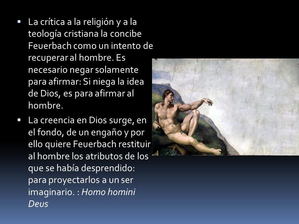La crítica a la religión y a la teología cristiana la concibe Feuerbach como un intento de recuperar al hombre. Es necesario negar solamente para afirmar: Si niega la idea de Dios, es para afirmar al hombre.