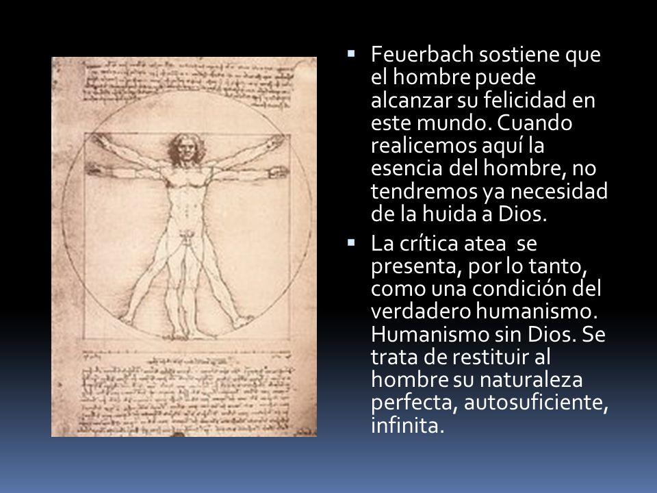 Feuerbach sostiene que el hombre puede alcanzar su felicidad en este mundo. Cuando realicemos aquí la esencia del hombre, no tendremos ya necesidad de la huida a Dios.