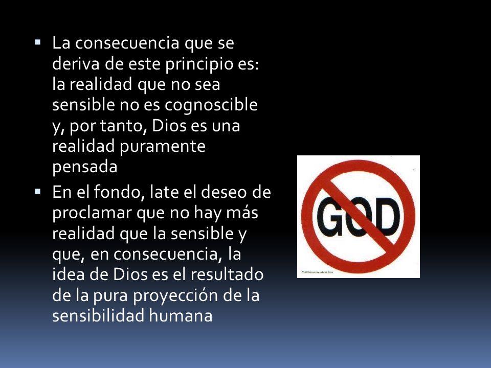La consecuencia que se deriva de este principio es: la realidad que no sea sensible no es cognoscible y, por tanto, Dios es una realidad puramente pensada