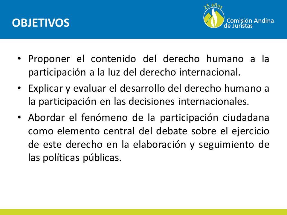 OBJETIVOS Proponer el contenido del derecho humano a la participación a la luz del derecho internacional.
