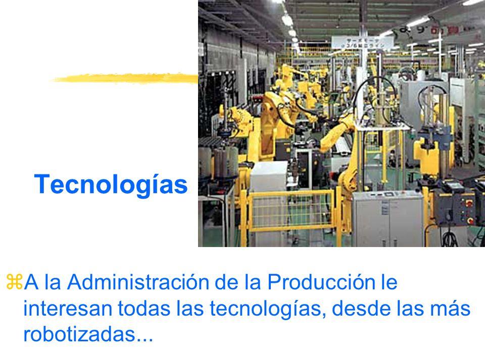 Tecnologías A la Administración de la Producción le interesan todas las tecnologías, desde las más robotizadas...