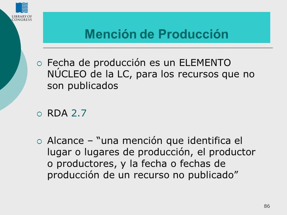 Mención de Producción Fecha de producción es un ELEMENTO NÚCLEO de la LC, para los recursos que no son publicados.