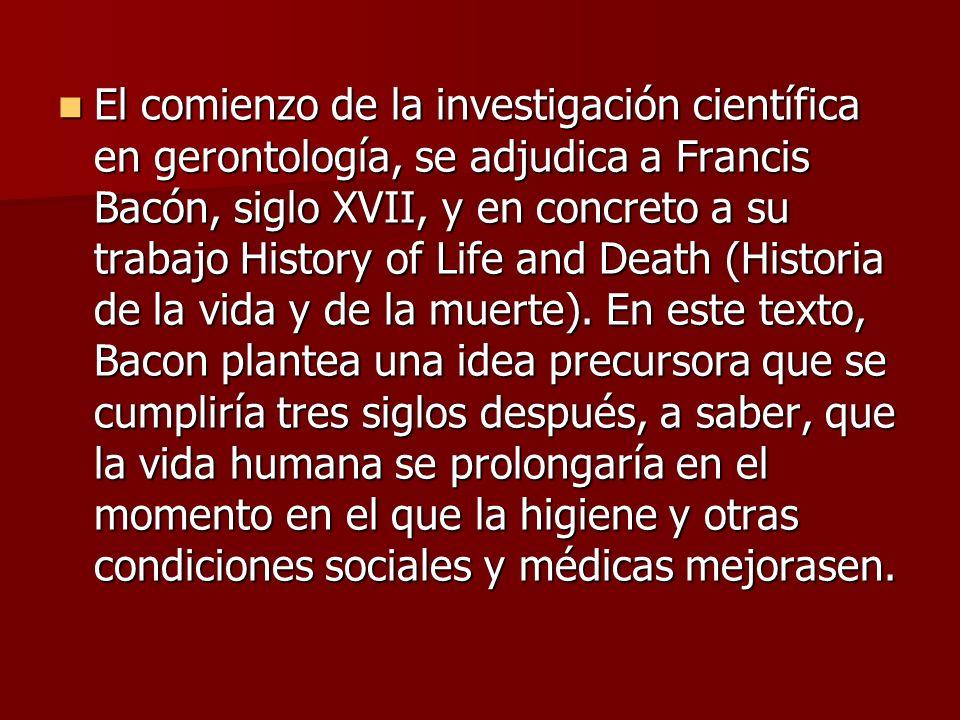 El comienzo de la investigación científica en gerontología, se adjudica a Francis Bacón, siglo XVII, y en concreto a su trabajo History of Life and Death (Historia de la vida y de la muerte).