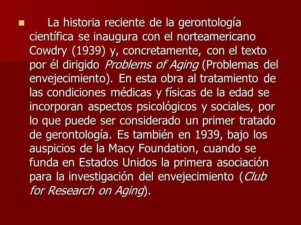 La historia reciente de la gerontología científica se inaugura con el norteamericano Cowdry (1939) y, concretamente, con el texto por él dirigido Problems of Aging (Problemas del envejecimiento).
