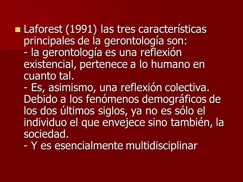 Laforest (1991) las tres características principales de la gerontología son: - la gerontología es una reflexión existencial, pertenece a lo humano en cuanto tal.