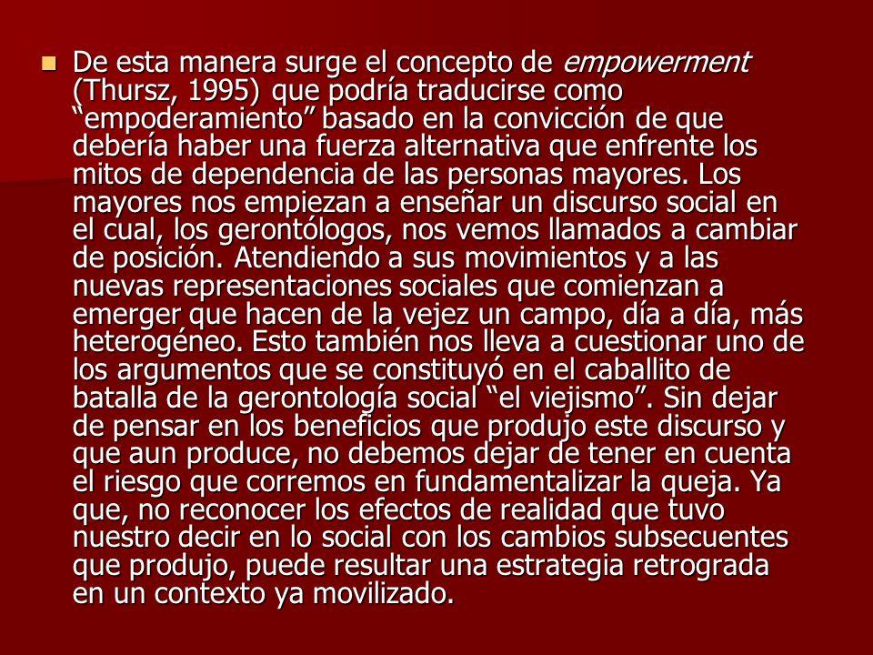 De esta manera surge el concepto de empowerment (Thursz, 1995) que podría traducirse como empoderamiento basado en la convicción de que debería haber una fuerza alternativa que enfrente los mitos de dependencia de las personas mayores.