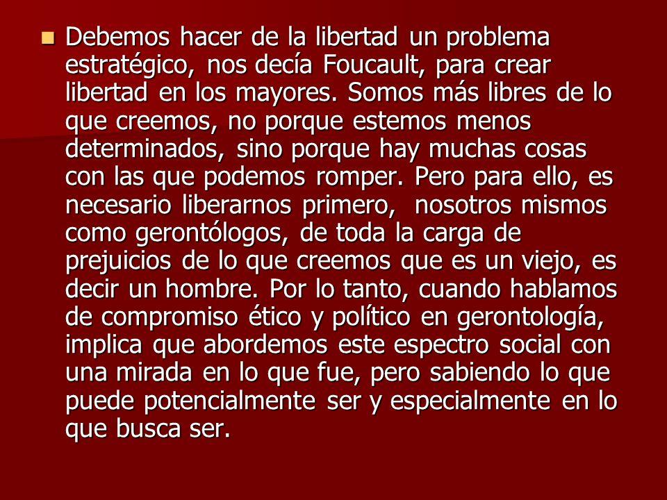 Debemos hacer de la libertad un problema estratégico, nos decía Foucault, para crear libertad en los mayores.