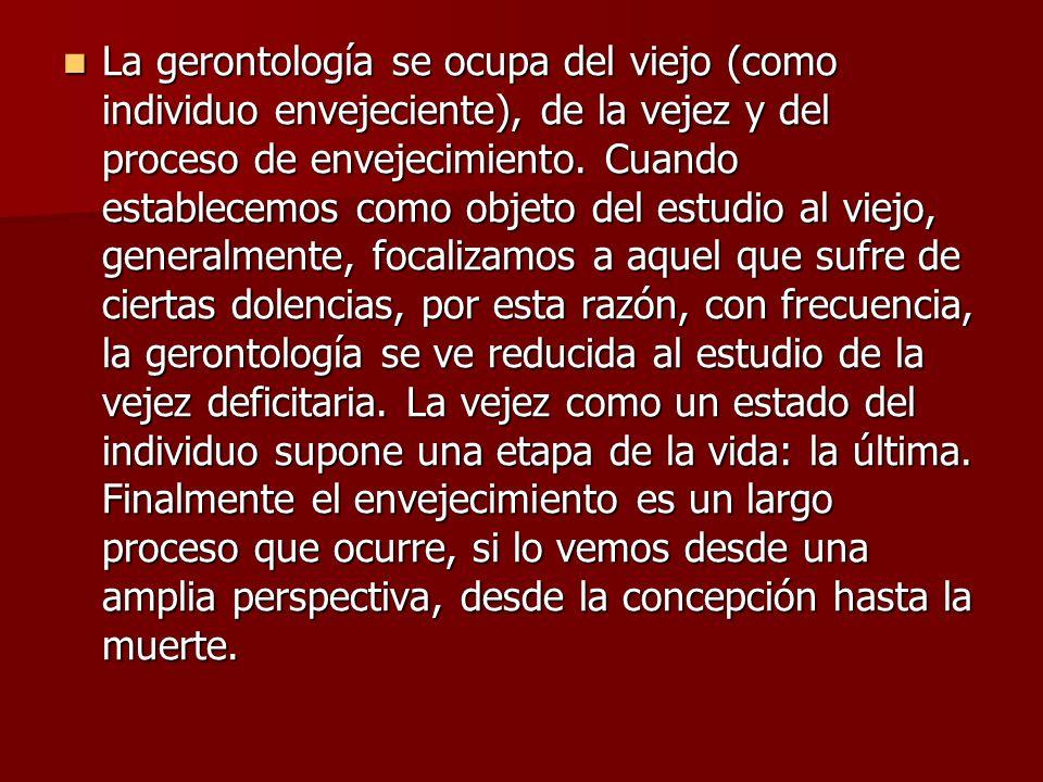 La gerontología se ocupa del viejo (como individuo envejeciente), de la vejez y del proceso de envejecimiento.