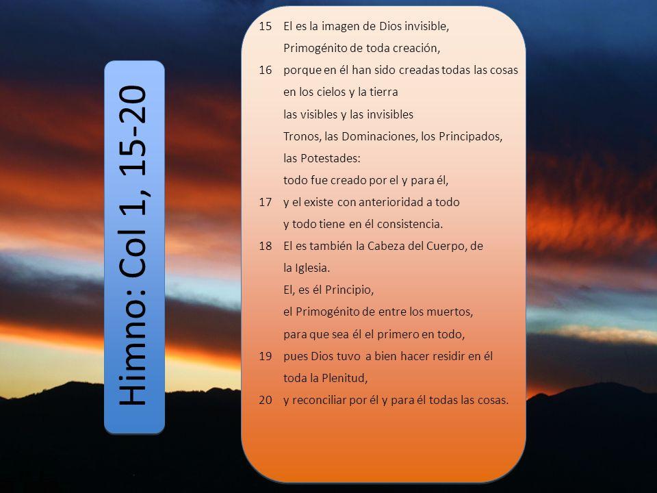 Himno: Col 1, 15-20 15 El es la imagen de Dios invisible,