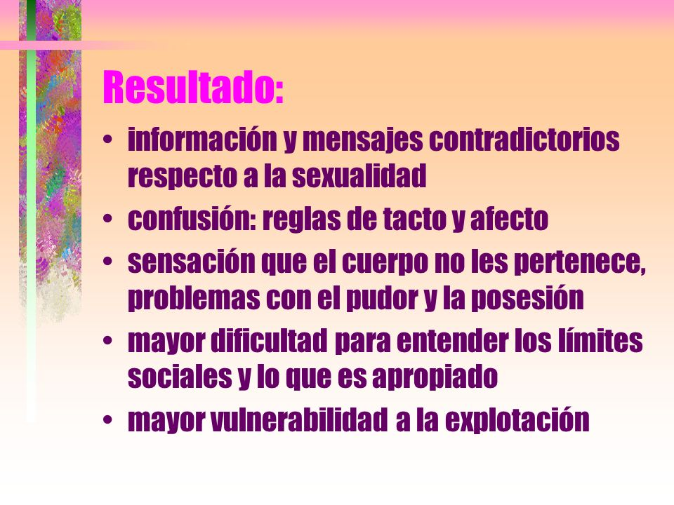 Resultado: información y mensajes contradictorios respecto a la sexualidad. confusión: reglas de tacto y afecto.