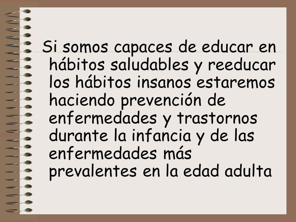 Si somos capaces de educar en hábitos saludables y reeducar los hábitos insanos estaremos haciendo prevención de enfermedades y trastornos durante la infancia y de las enfermedades más prevalentes en la edad adulta