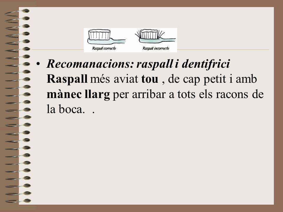 Recomanacions: raspall i dentifrici Raspall més aviat tou , de cap petit i amb mànec llarg per arribar a tots els racons de la boca.