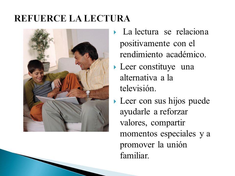 REFUERCE LA LECTURA La lectura se relaciona positivamente con el rendimiento académico. Leer constituye una alternativa a la televisión.