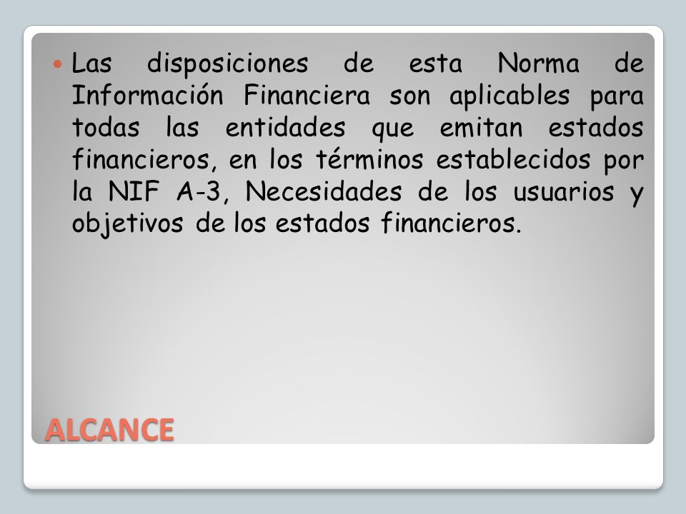Las disposiciones de esta Norma de Información Financiera son aplicables para todas las entidades que emitan estados financieros, en los términos establecidos por la NIF A-3, Necesidades de los usuarios y objetivos de los estados financieros.