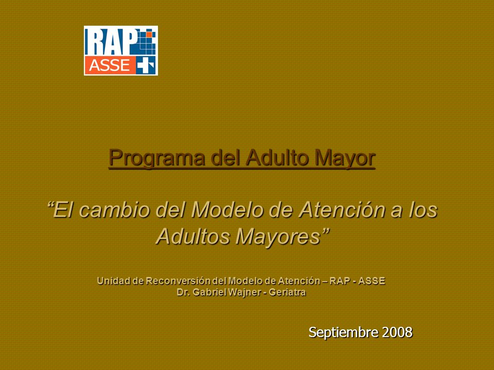 Programa del Adulto Mayor El cambio del Modelo de Atención a los Adultos Mayores Unidad de Reconversión del Modelo de Atención – RAP - ASSE Dr. Gabriel Wajner - Geriatra