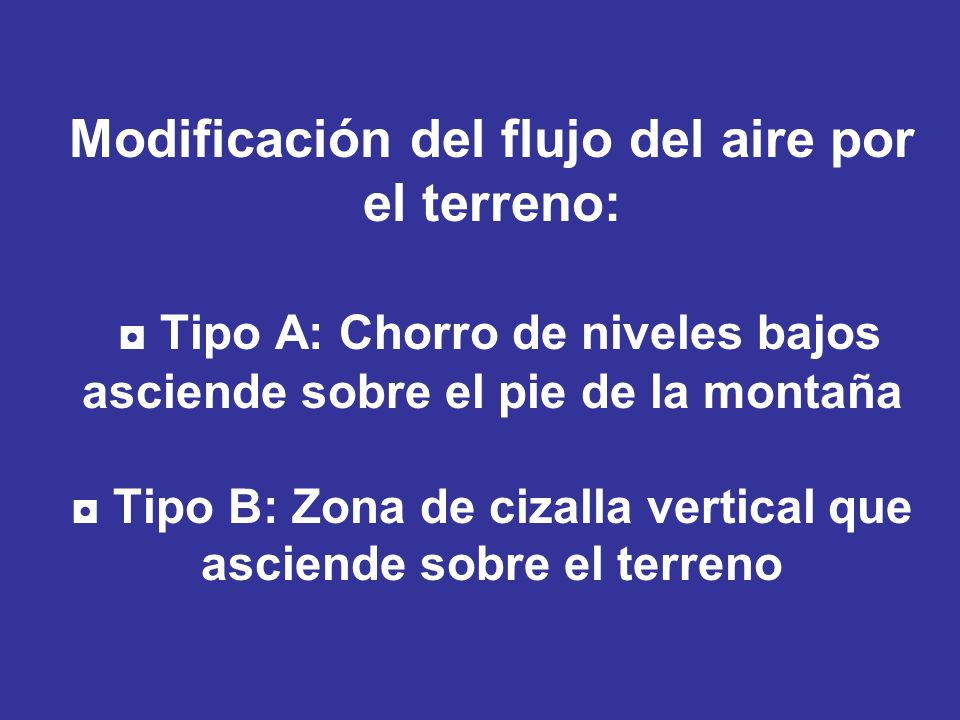 Modificación del flujo del aire por el terreno: ◘ Tipo A: Chorro de niveles bajos asciende sobre el pie de la montaña ◘ Tipo B: Zona de cizalla vertical que asciende sobre el terreno