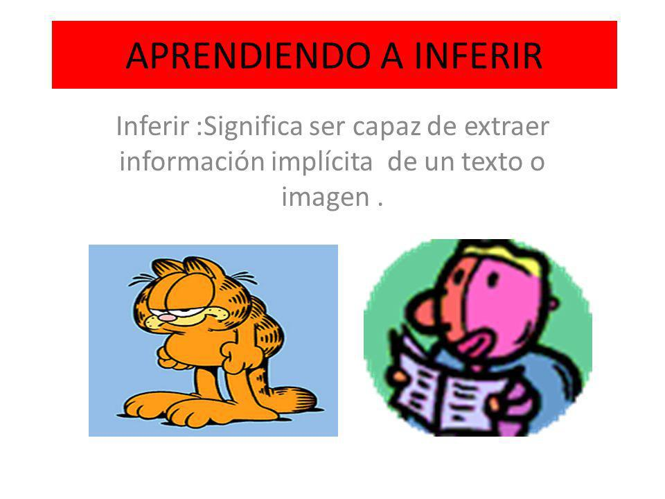 APRENDIENDO A INFERIR Inferir :Significa ser capaz de extraer información implícita de un texto o imagen .