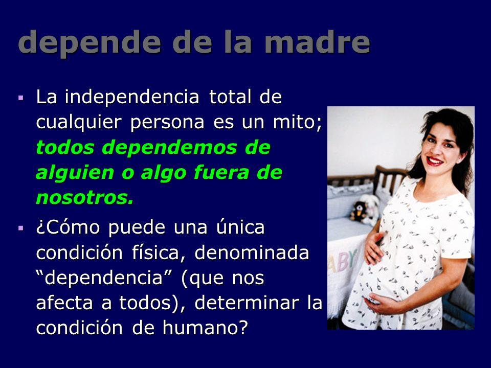 depende de la madre La independencia total de cualquier persona es un mito; todos dependemos de alguien o algo fuera de nosotros.