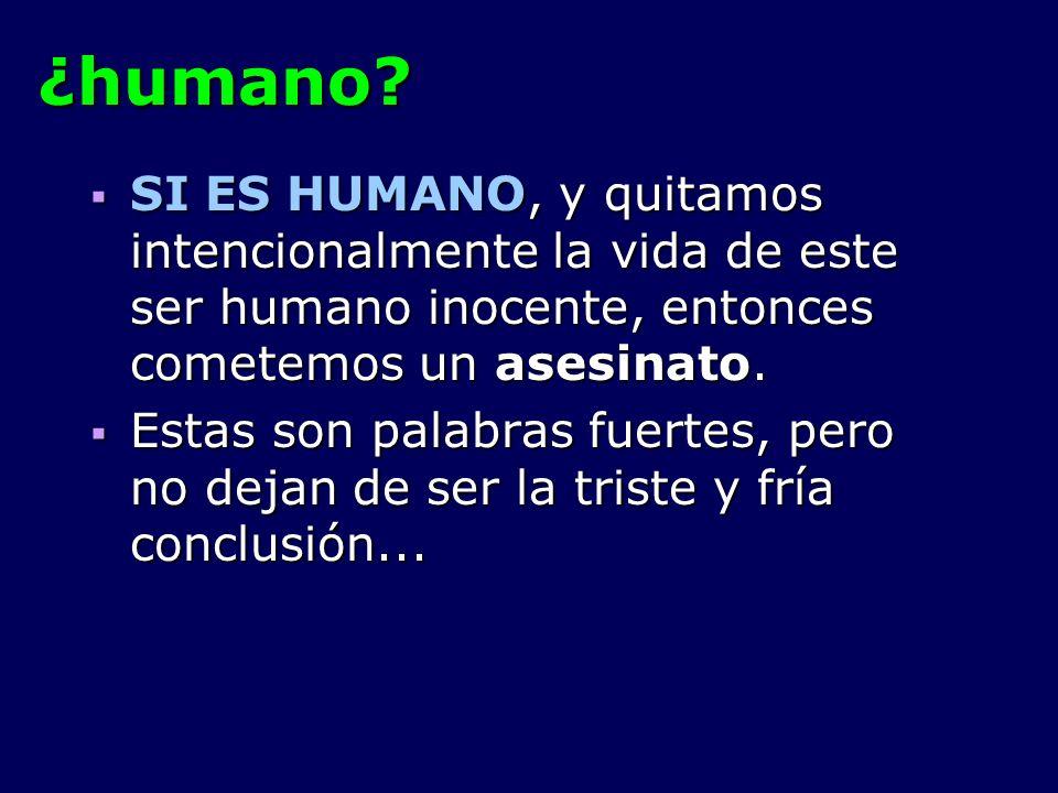 ¿humano SI ES HUMANO, y quitamos intencionalmente la vida de este ser humano inocente, entonces cometemos un asesinato.