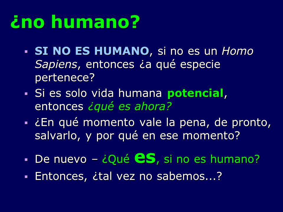¿no humano SI NO ES HUMANO, si no es un Homo Sapiens, entonces ¿a qué especie pertenece Si es solo vida humana potencial, entonces ¿qué es ahora