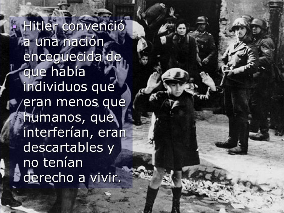 Hitler convenció a una nación enceguecida de que había individuos que eran menos que humanos, que interferían, eran descartables y no tenían derecho a vivir.